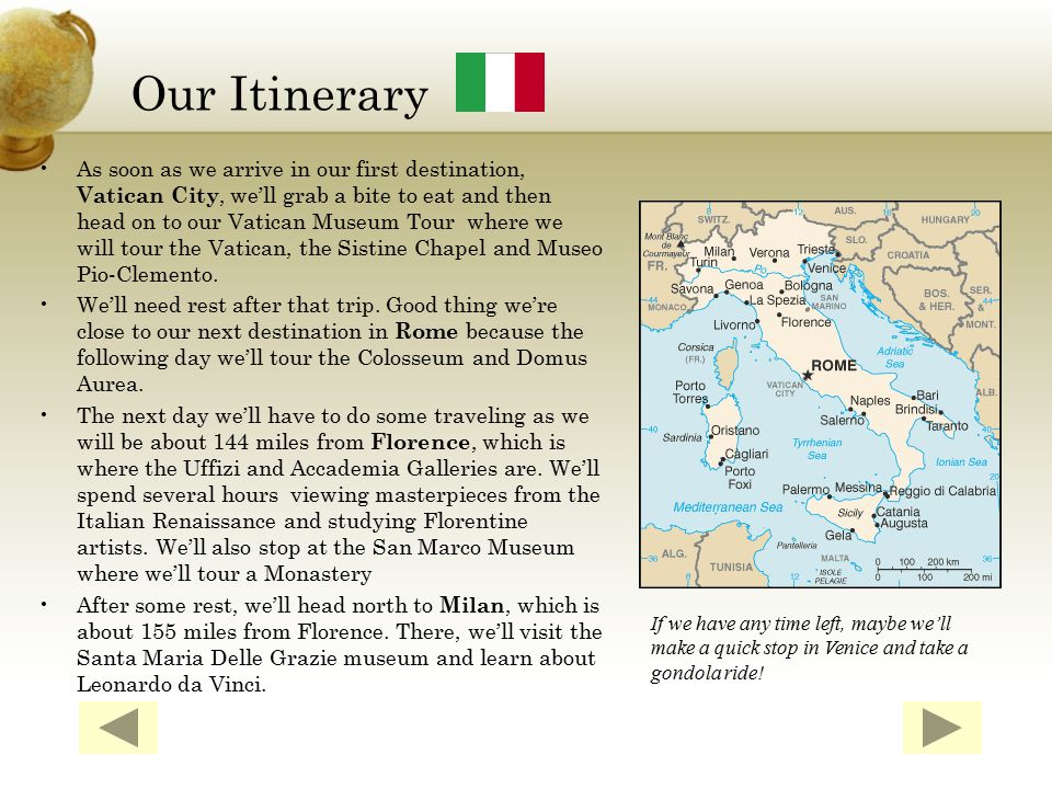Our Itinerary As soon as we arrive in our first destination, Vatican City, we'll grab a bite to eat and then head on to our Vatican Museum Tour where we will tour the Vatican, the Sistine Chapel and Museo Pio-Clemento.