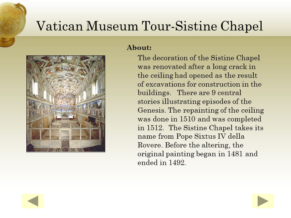 Vatican Museum Tour-Sistine Chapel About: The decoration of the Sistine Chapel was renovated after a long crack in the ceiling had opened as the result of excavations for construction in the buildings.