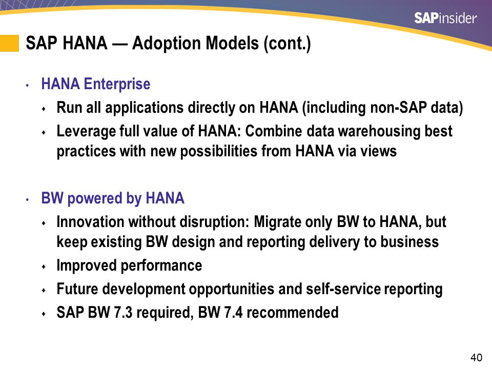 40 SAP HANA — Adoption Models (cont.) HANA Enterprise  Run all applications directly on HANA (including non-SAP data)  Leverage full value of HANA: