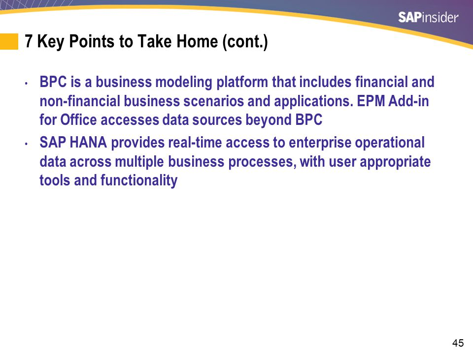 45 7 Key Points to Take Home (cont.) BPC is a business modeling platform that includes financial and non-financial business scenarios and applications
