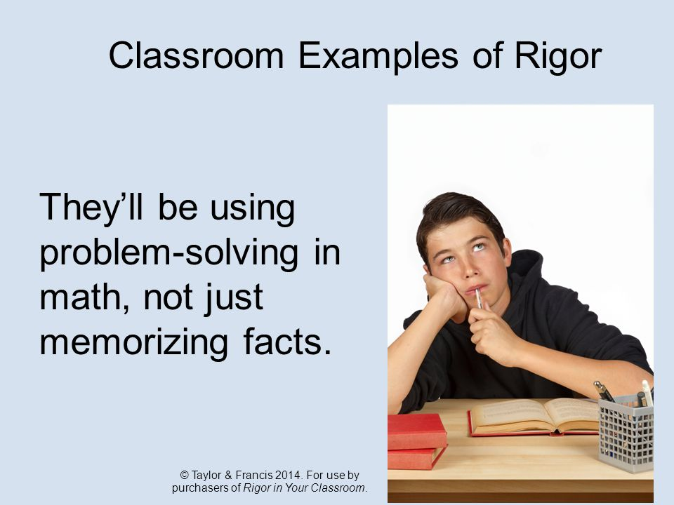 Classroom Examples of Rigor They'll be using problem-solving in math, not just memorizing facts.