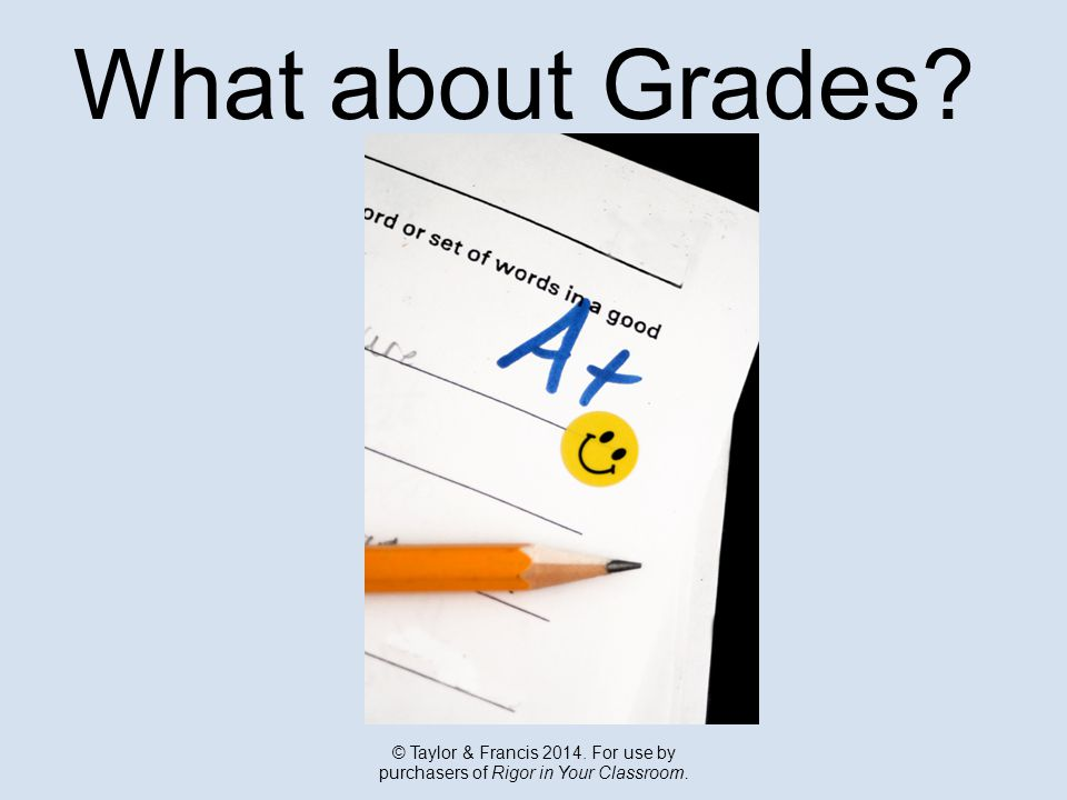What about Grades © Taylor & Francis For use by purchasers of Rigor in Your Classroom.