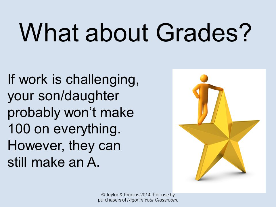 What about Grades. If work is challenging, your son/daughter probably won't make 100 on everything.