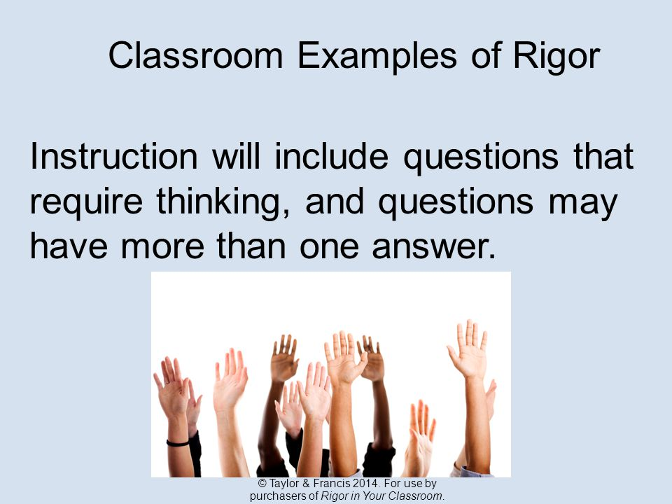 Classroom Examples of Rigor Instruction will include questions that require thinking, and questions may have more than one answer.
