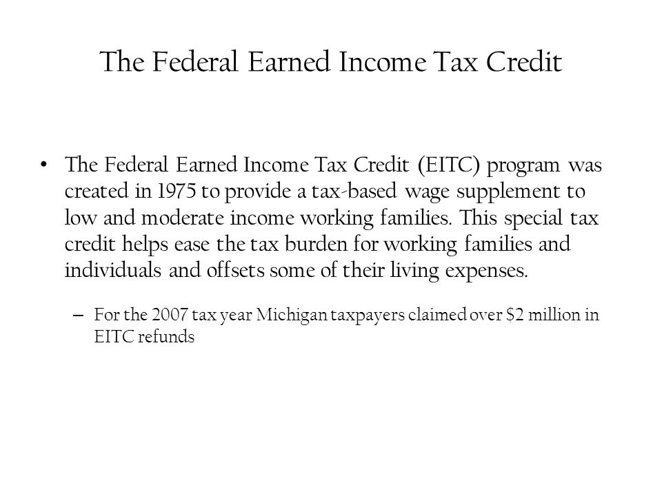 The Federal Earned Income Tax Credit The Federal Earned Income Tax Credit (EITC) program was created in 1975 to provide a tax-based wage supplement to low and moderate income working families.