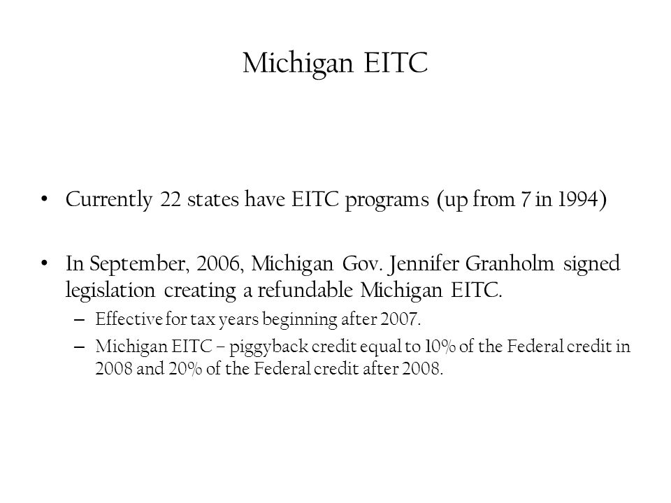 Michigan EITC Currently 22 states have EITC programs (up from 7 in 1994) In September, 2006, Michigan Gov.