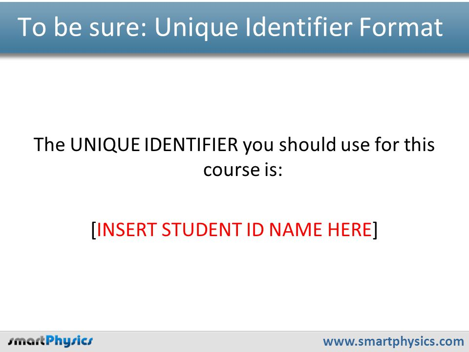 www.smartphysics.com To be sure: Unique Identifier Format The UNIQUE IDENTIFIER you should use for this course is: [INSERT STUDENT ID NAME HERE]