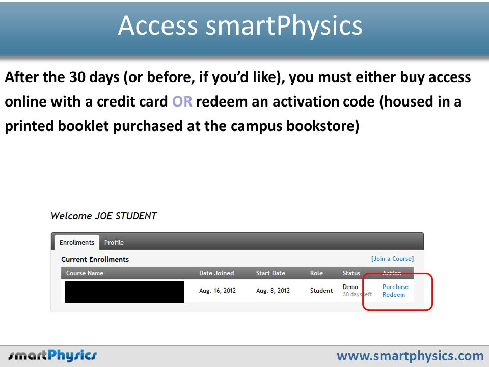 www.smartphysics.com Access smartPhysics After the 30 days (or before, if you'd like), you must either buy access online with a credit card OR redeem an activation code (housed in a printed booklet purchased at the campus bookstore)