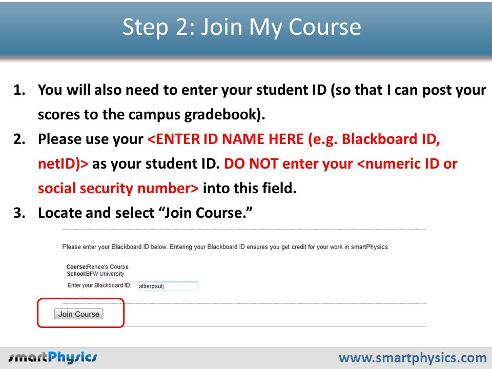 www.smartphysics.com Step 2: Join My Course 1.You will also need to enter your student ID (so that I can post your scores to the campus gradebook).