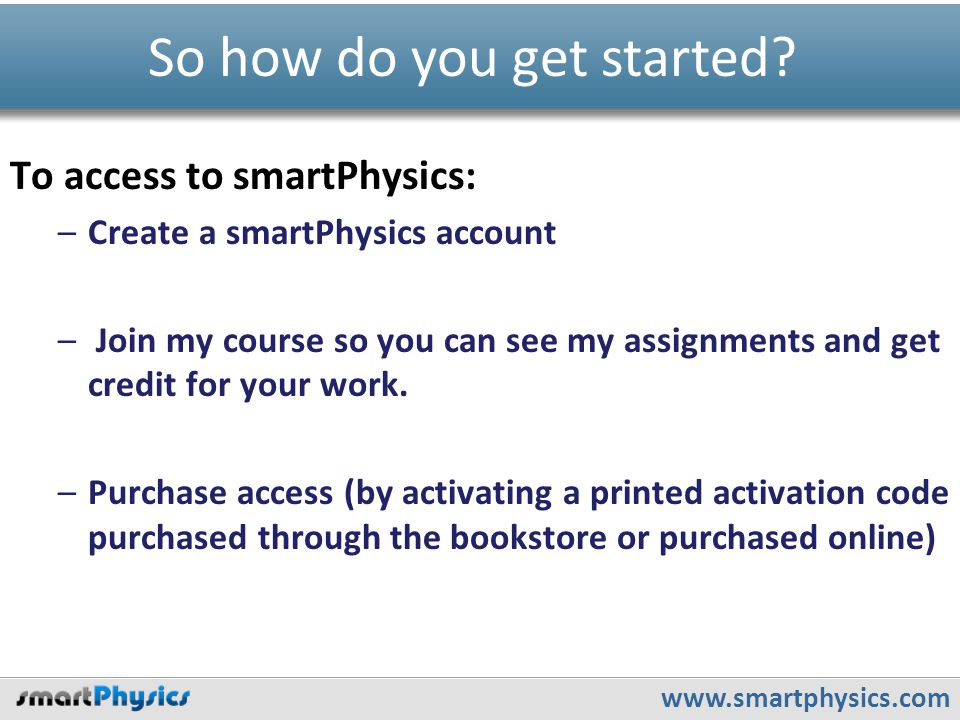 www.smartphysics.com To access to smartPhysics: –Create a smartPhysics account – Join my course so you can see my assignments and get credit for your work.