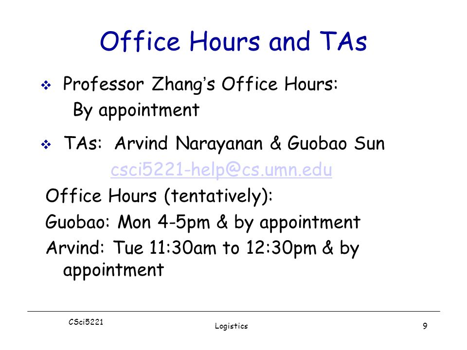 CSci5221 Logistics9 Office Hours and TAs  Professor Zhang's Office Hours: By appointment  TAs: Arvind Narayanan & Guobao Sun csci5221-help@cs.umn.edu Office Hours (tentatively): Guobao: Mon 4-5pm & by appointment Arvind: Tue 11:30am to 12:30pm & by appointment