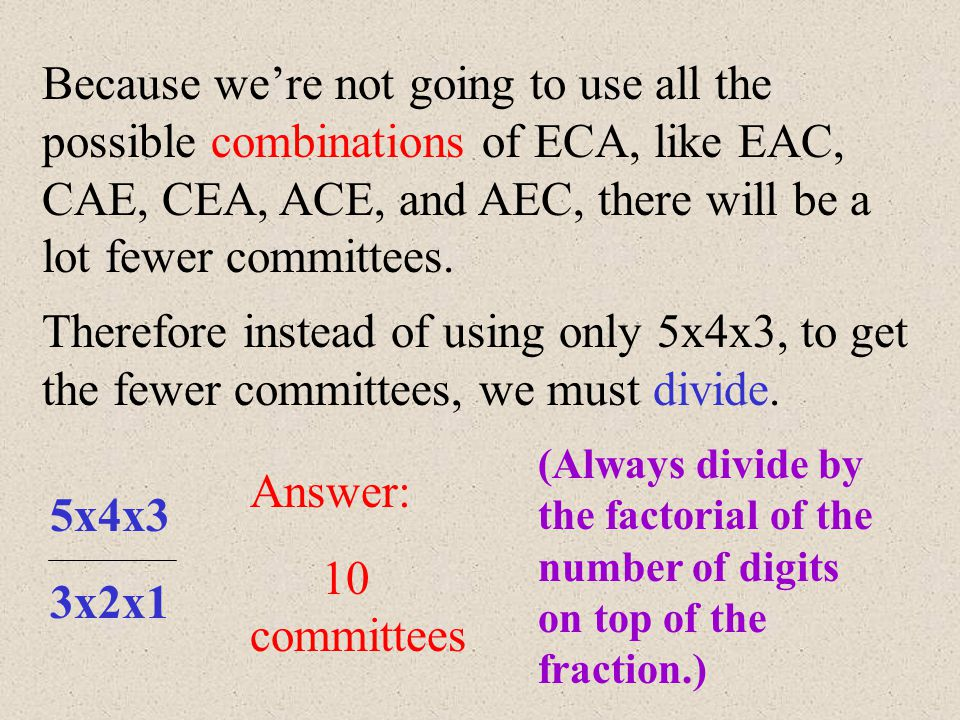 Example: A committee of 3 students must be selected from a group of 5 people. How many possible different committees could be formed? Let's call the 5