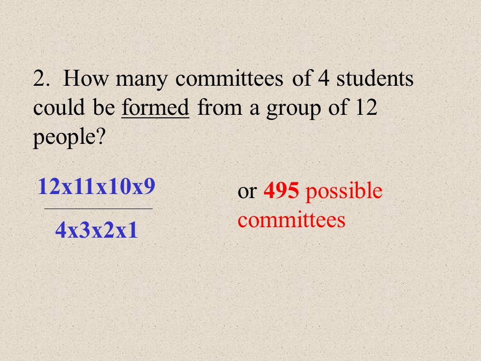 Now, you try. 1. How many possible committees of 2 people can be selected from a group of 8? 8x7 2x1 or 28 possible committees