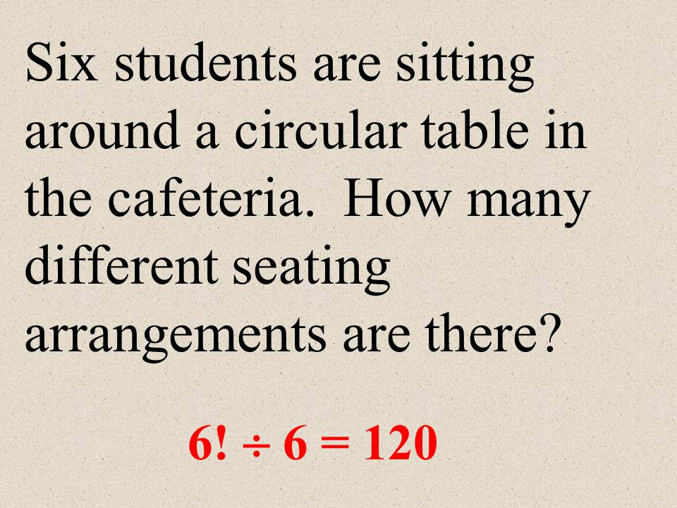 CIRCULAR PERMUTATIONS When items are in a circular format, to find the number of different arrangements, divide: n.