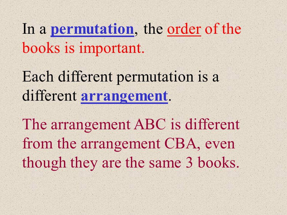Let's do a permutation problem. How many different arrangements are there for 3 books on a shelf? Books A,B, and C can be arranged in these ways: ABC
