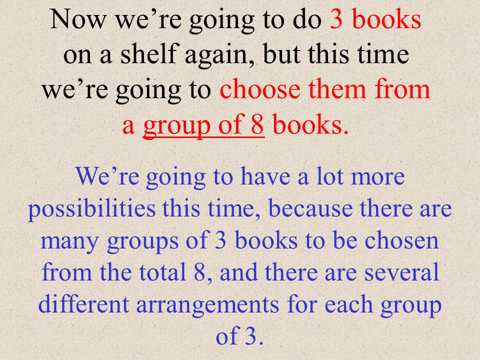 You try this one: 1. How many ways can 4 books be arranged on a shelf? 4! or 4x3x2x1 or 24 arrangements Here are the 24 different arrangements : ABCD