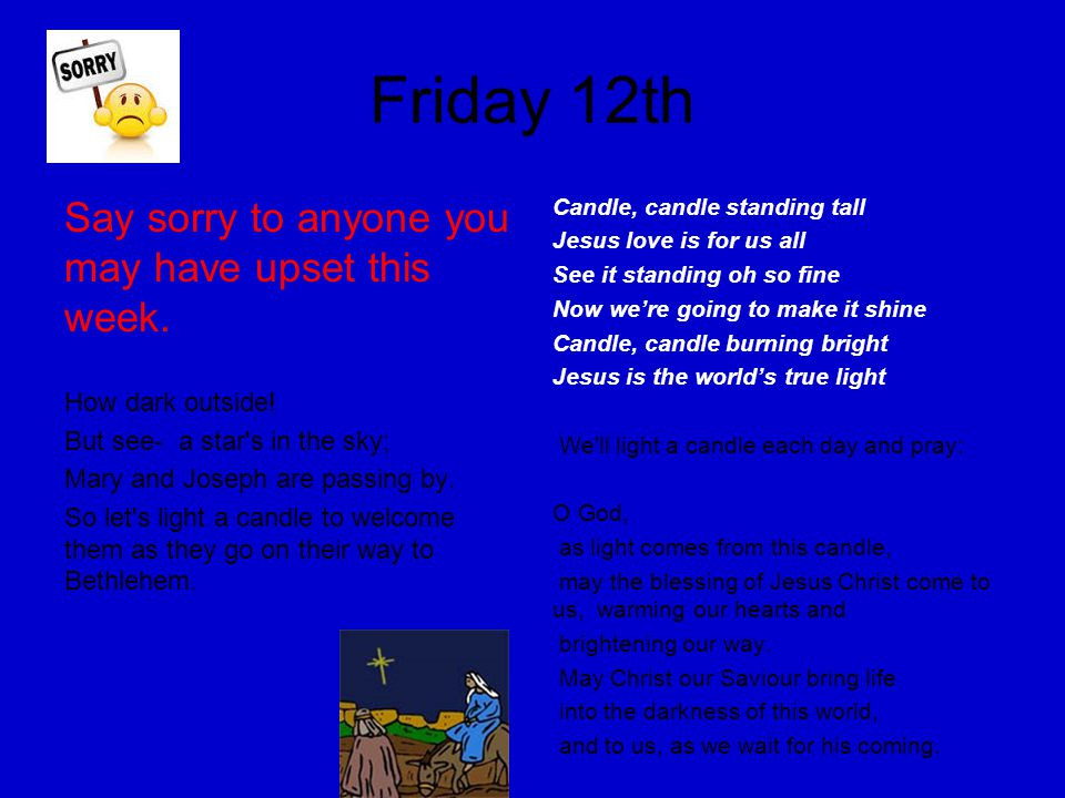Friday 12th Say sorry to anyone you may have upset this week. How dark outside! But see- a star's in the sky; Mary and Joseph are passing by. So let's