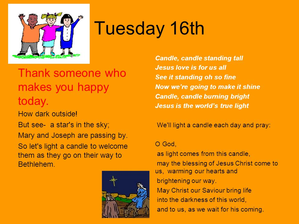 Tuesday 16th Thank someone who makes you happy today. How dark outside! But see- a star's in the sky; Mary and Joseph are passing by. So let's light a