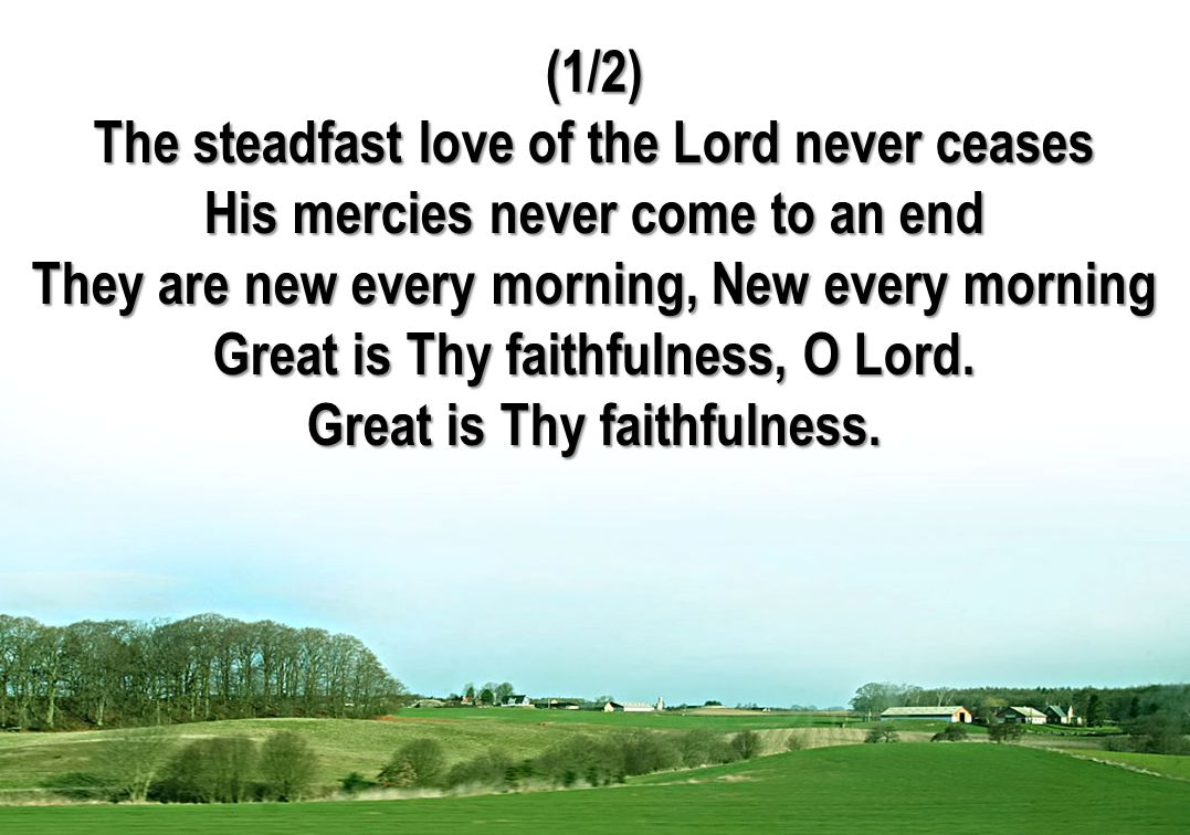 (1/2) The steadfast love of the Lord never ceases His mercies never come to an end They are new every morning, New every morning Great is Thy faithfulness, O Lord.