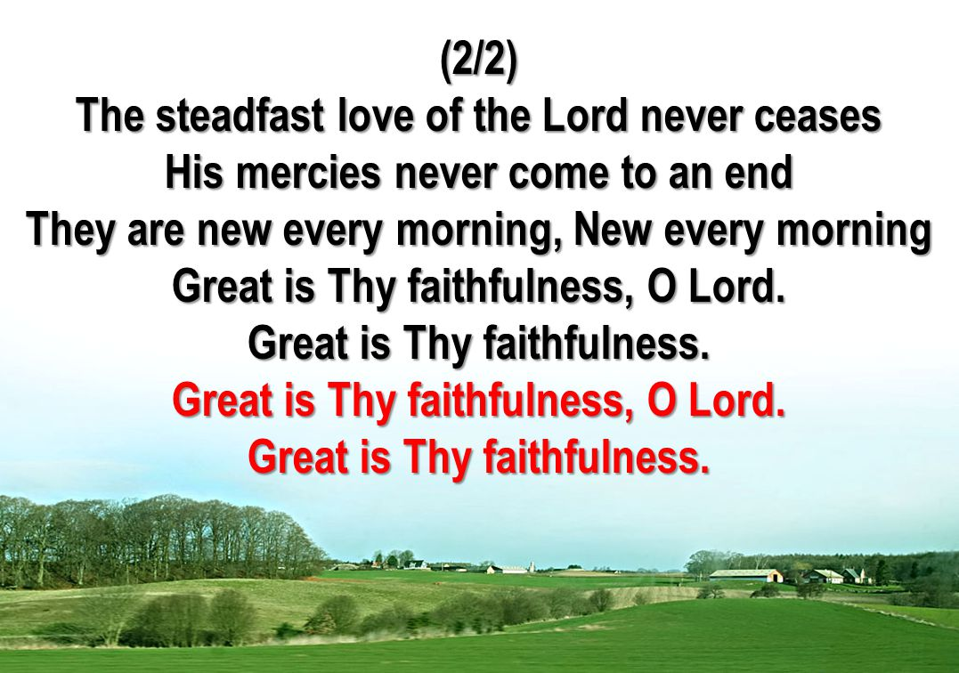(2/2) The steadfast love of the Lord never ceases His mercies never come to an end They are new every morning, New every morning Great is Thy faithfulness, O Lord.
