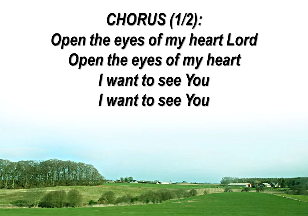CHORUS (1/2): Open the eyes of my heart Lord Open the eyes of my heart I want to see You