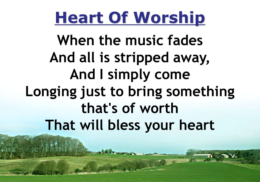 Heart Of Worship When the music fades And all is stripped away, And I simply come Longing just to bring something that s of worth That will bless your heart