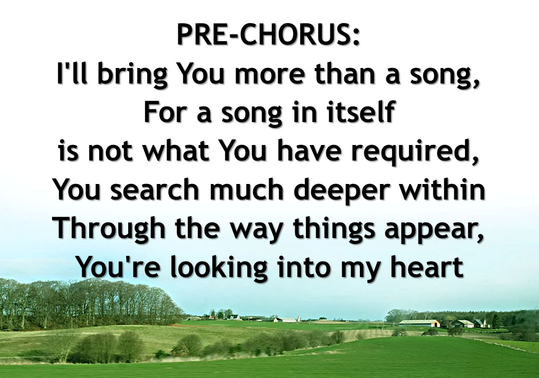 PRE-CHORUS: I ll bring You more than a song, For a song in itself is not what You have required, You search much deeper within Through the way things appear, You re looking into my heart