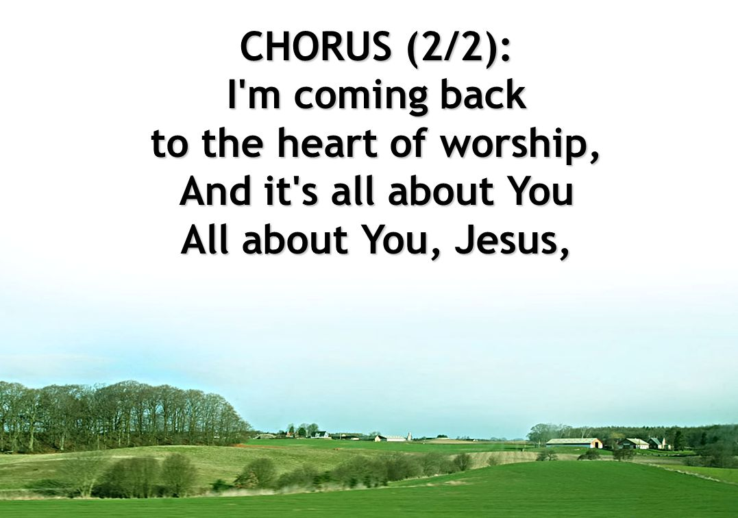 CHORUS (2/2): I m coming back to the heart of worship, And it s all about You All about You, Jesus,