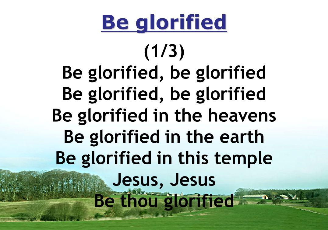Be glorified (1/3) Be glorified, be glorified Be glorified in the heavens Be glorified in the earth Be glorified in this temple Jesus, Jesus Be thou glorified