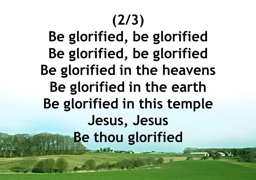 (2/3) Be glorified, be glorified Be glorified in the heavens Be glorified in the earth Be glorified in this temple Jesus, Jesus Be thou glorified
