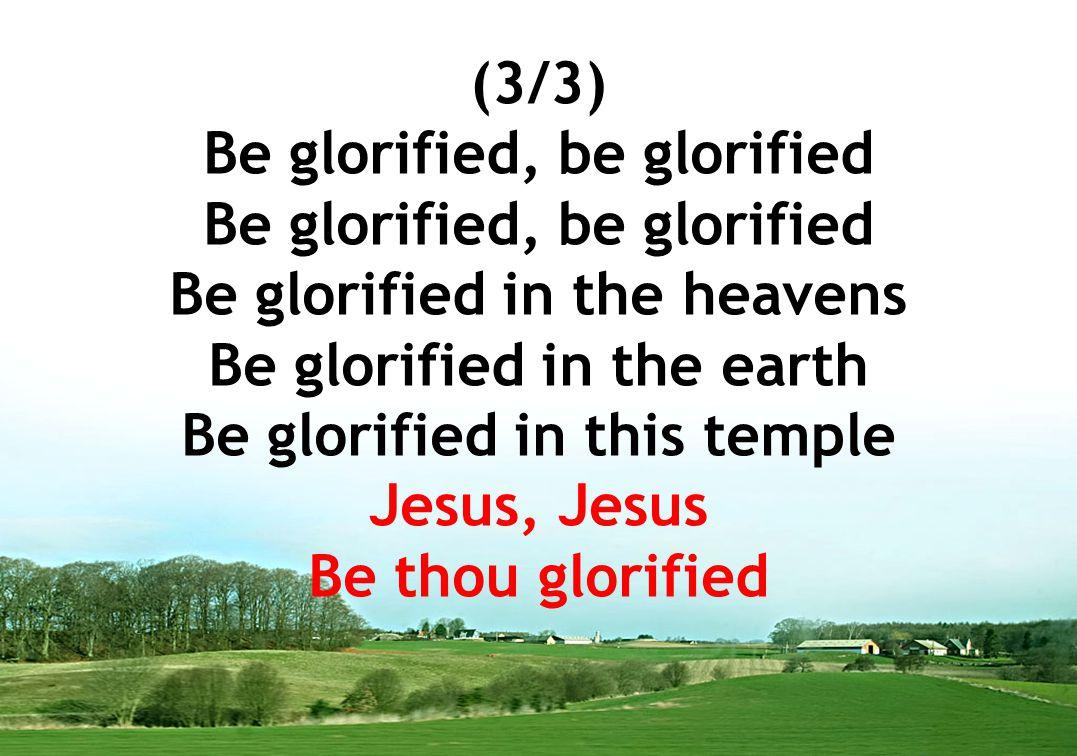 (3/3) Be glorified, be glorified Be glorified in the heavens Be glorified in the earth Be glorified in this temple Jesus, Jesus Be thou glorified