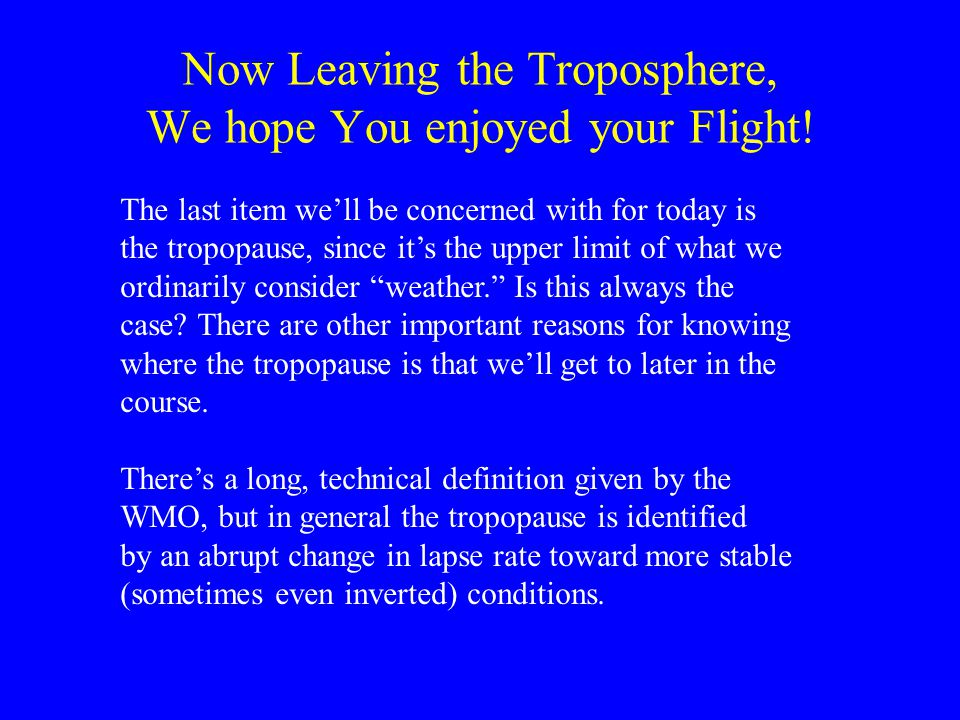 Now Leaving the Troposphere, We hope You enjoyed your Flight! The last item we'll be concerned with for today is the tropopause, since it's the upper