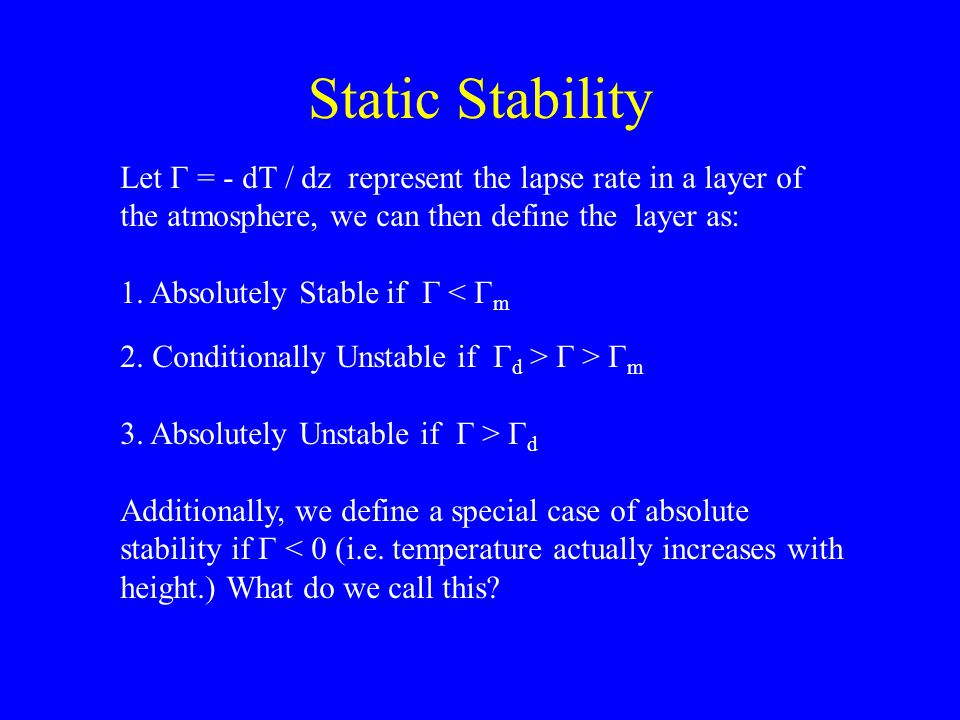 Static Stability Let Γ = - dT / dz represent the lapse rate in a layer of the atmosphere, we can then define the layer as: 1. Absolutely Stable if Γ <