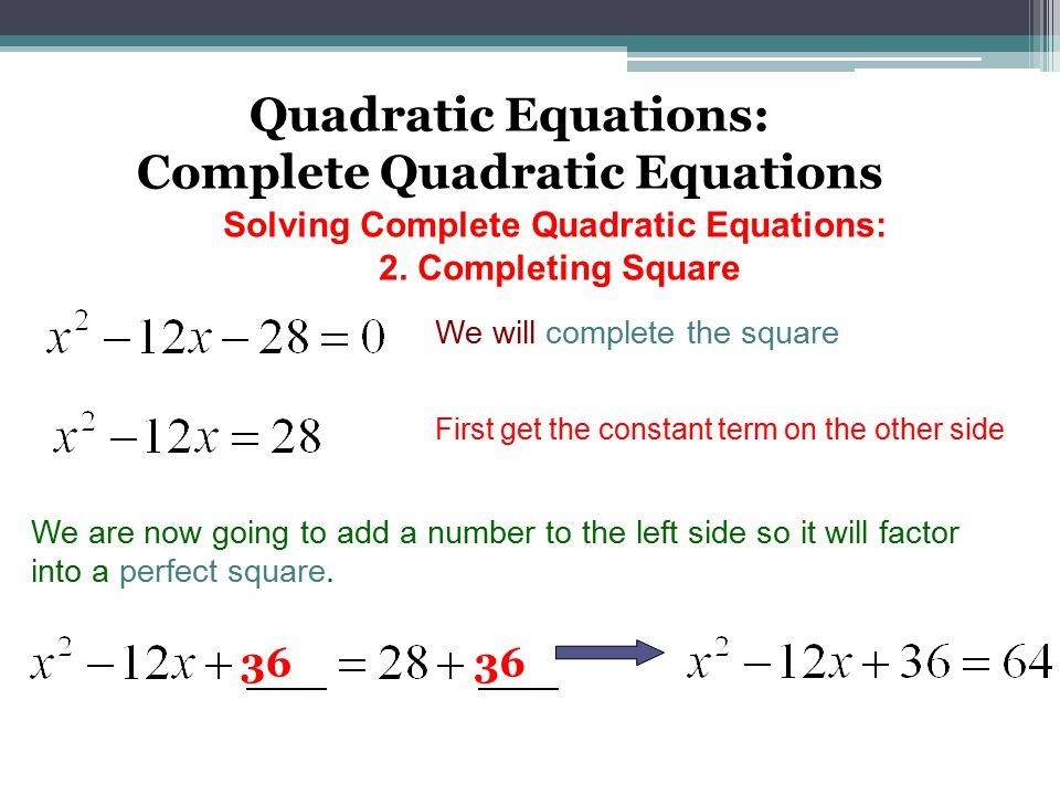 Quadratic Equations: Complete Quadratic Equations We will complete the square First get the constant term on the other side We are now going to add a number to the left side so it will factor into a perfect square.