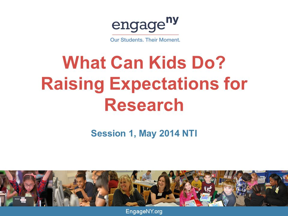 EngageNY.org What Can Kids Do? Raising Expectations for Research Session 1, May 2014 NTI