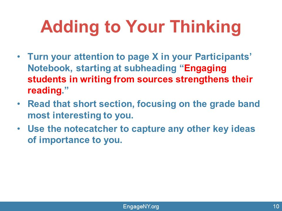 Adding to Your Thinking Turn your attention to page X in your Participants' Notebook, starting at subheading Engaging students in writing from sources strengthens their reading. Read that short section, focusing on the grade band most interesting to you.