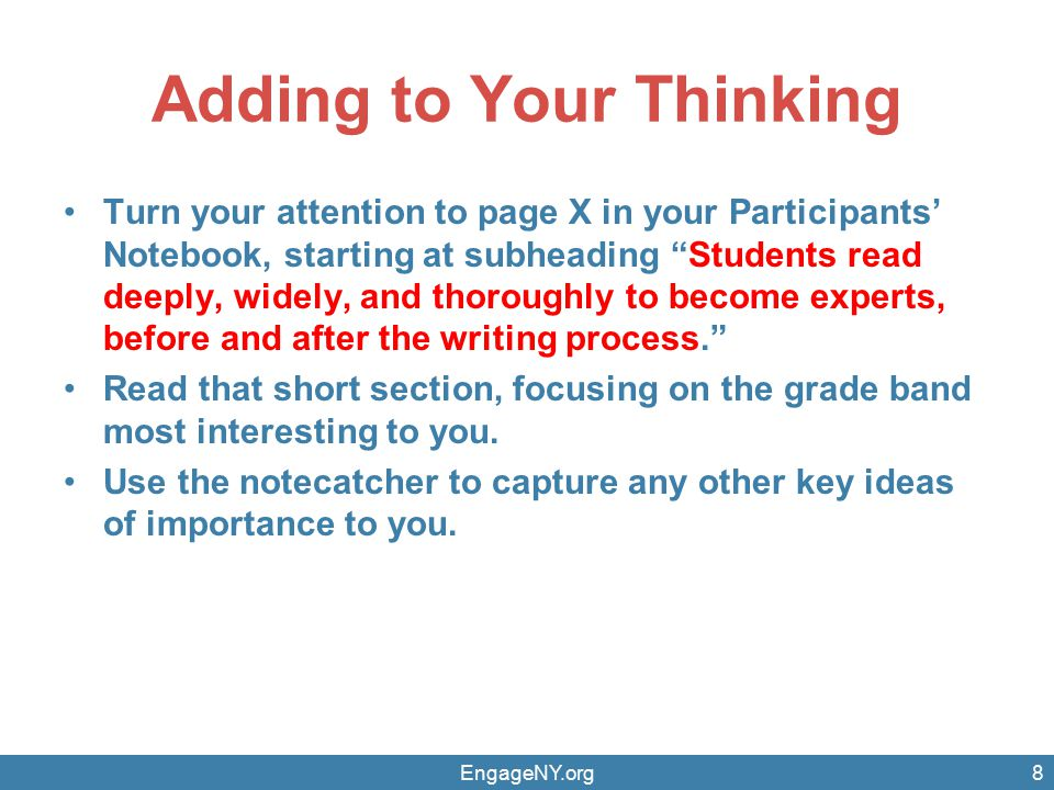 Adding to Your Thinking Turn your attention to page X in your Participants' Notebook, starting at subheading Students read deeply, widely, and thoroughly to become experts, before and after the writing process. Read that short section, focusing on the grade band most interesting to you.