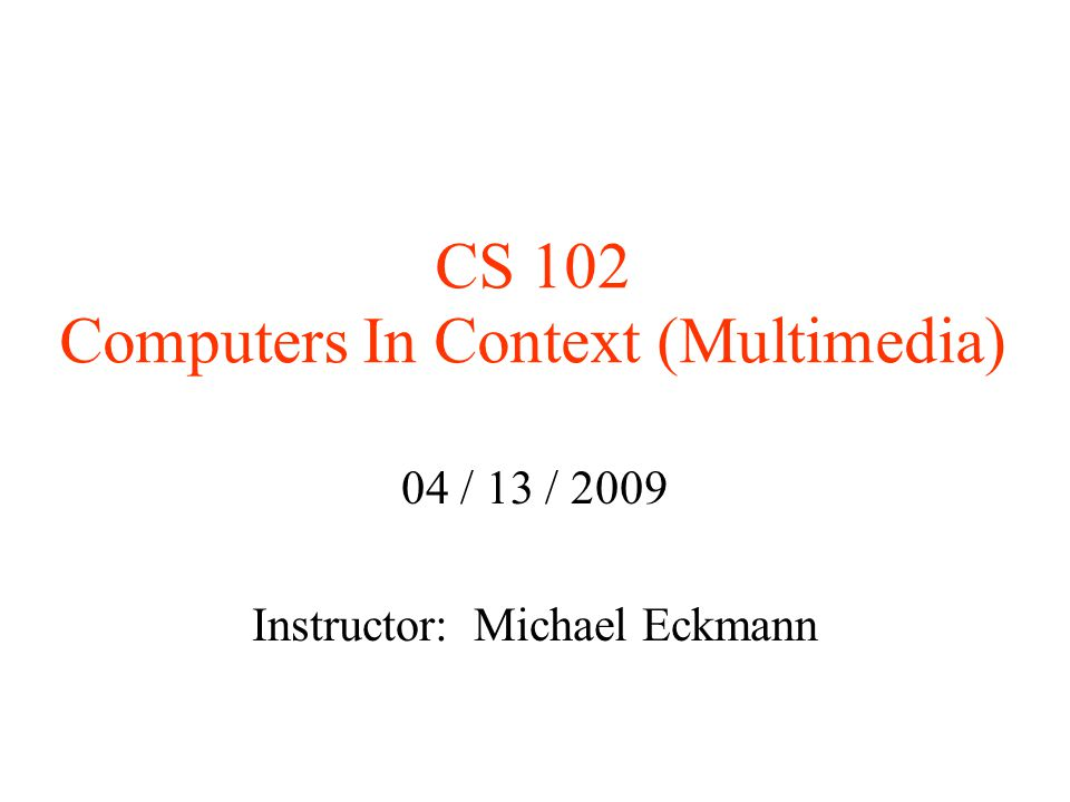 CS 102 Computers In Context (Multimedia)‏ 04 / 13 / 2009 Instructor: Michael Eckmann