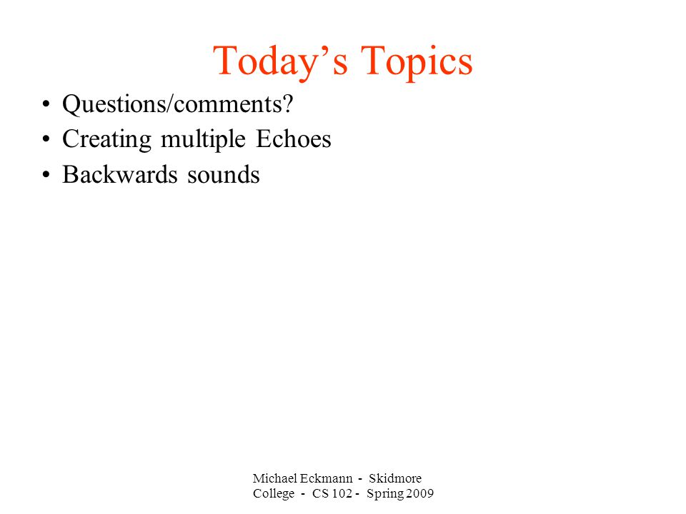 Michael Eckmann - Skidmore College - CS 102 - Spring 2009 Today's Topics Questions/comments.