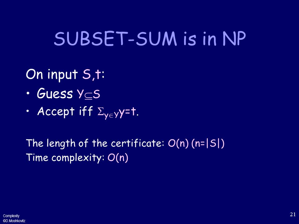 Complexity ©D.Moshkovitz 21 SUBSET-SUM is in NP On input S,t: Guess Y  S Accept iff  y  Y y=t.