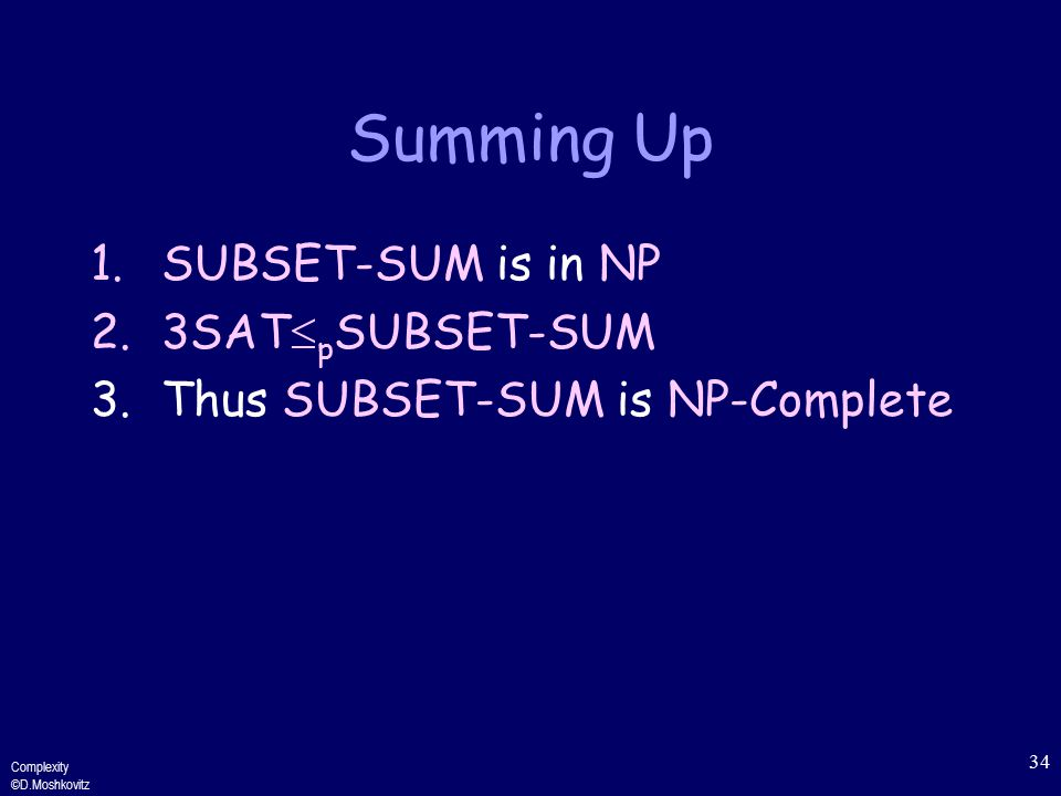 Complexity ©D.Moshkovitz 34 Summing Up 1.SUBSET-SUM is in NP 2.3SAT  p SUBSET-SUM 3.Thus SUBSET-SUM is NP-Complete