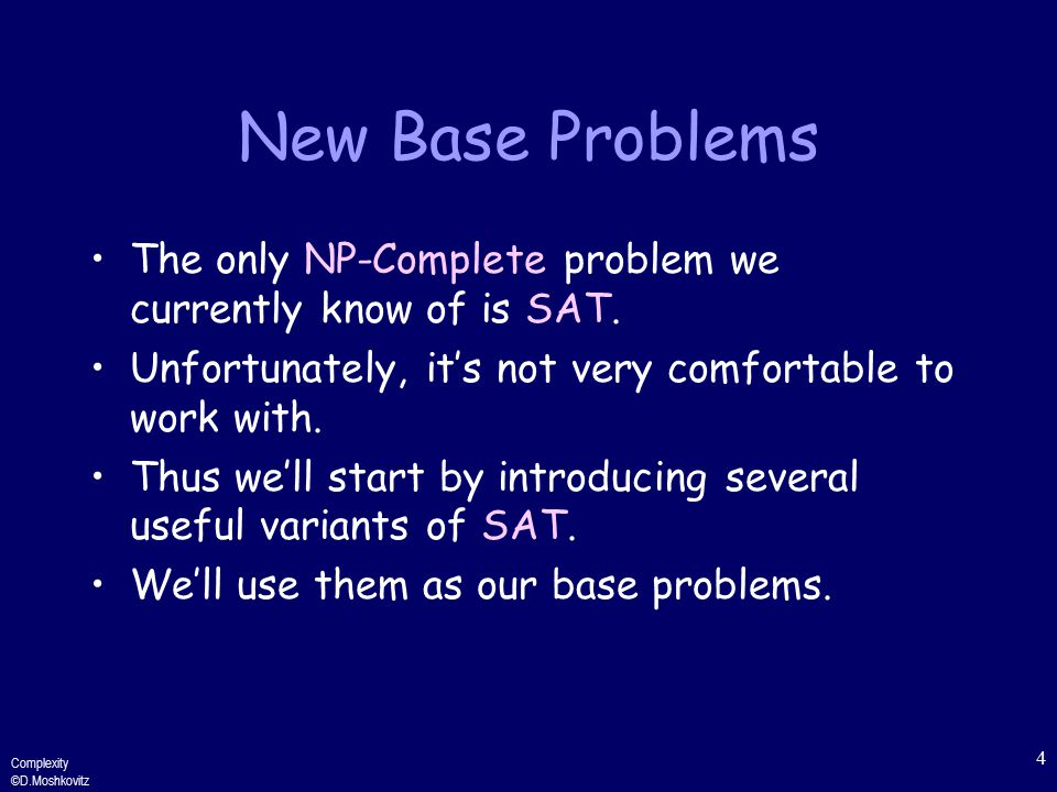 Complexity ©D.Moshkovitz 4 New Base Problems The only NP-Complete problem we currently know of is SAT.