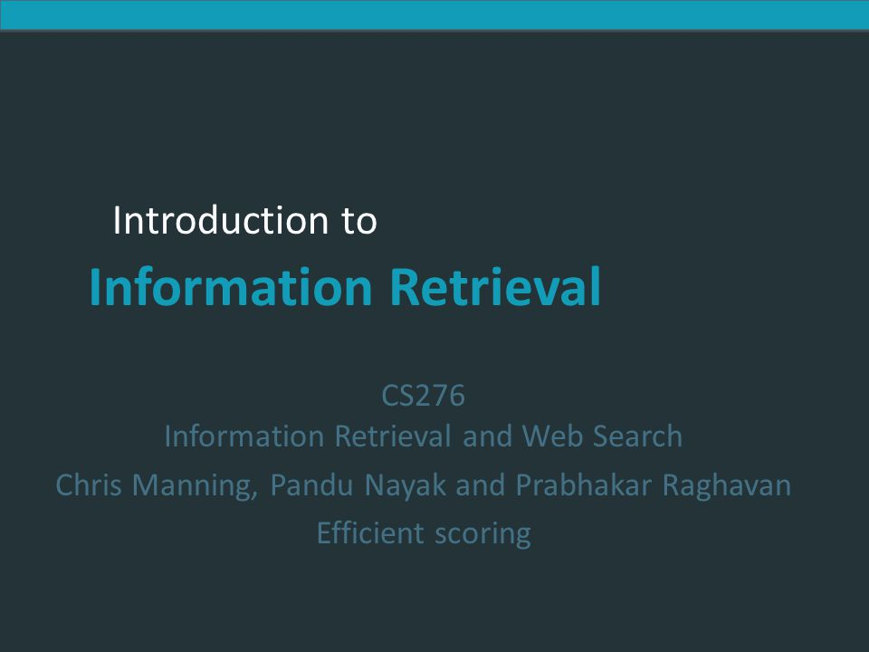 Introduction to Information Retrieval Introduction to Information Retrieval CS276 Information Retrieval and Web Search Chris Manning, Pandu Nayak and Prabhakar Raghavan Efficient scoring