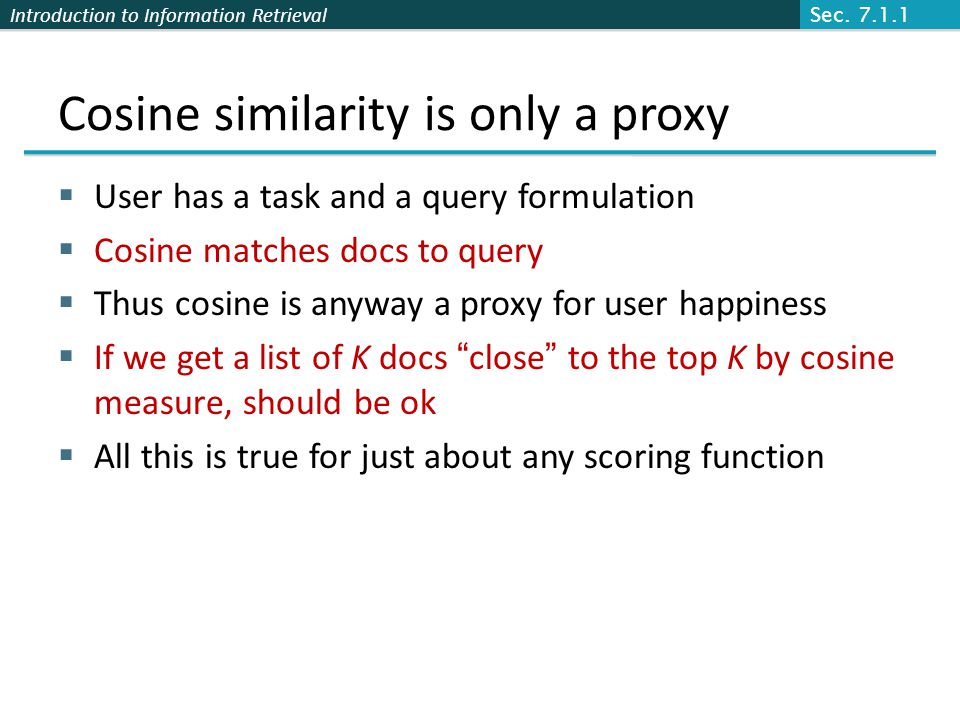 Introduction to Information Retrieval Cosine similarity is only a proxy  User has a task and a query formulation  Cosine matches docs to query  Thus cosine is anyway a proxy for user happiness  If we get a list of K docs close to the top K by cosine measure, should be ok  All this is true for just about any scoring function Sec.