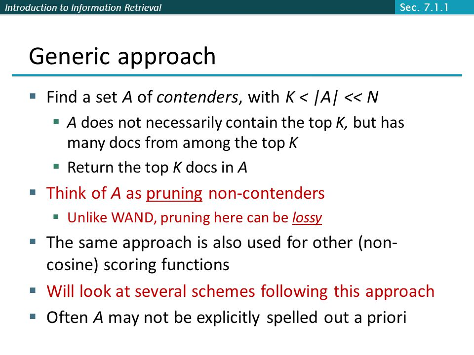 Introduction to Information Retrieval Generic approach  Find a set A of contenders, with K < |A| << N  A does not necessarily contain the top K, but has many docs from among the top K  Return the top K docs in A  Think of A as pruning non-contenders  Unlike WAND, pruning here can be lossy  The same approach is also used for other (non- cosine) scoring functions  Will look at several schemes following this approach  Often A may not be explicitly spelled out a priori Sec.