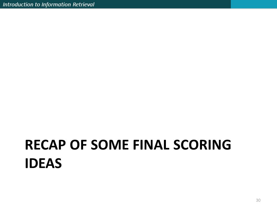 Introduction to Information Retrieval RECAP OF SOME FINAL SCORING IDEAS 30