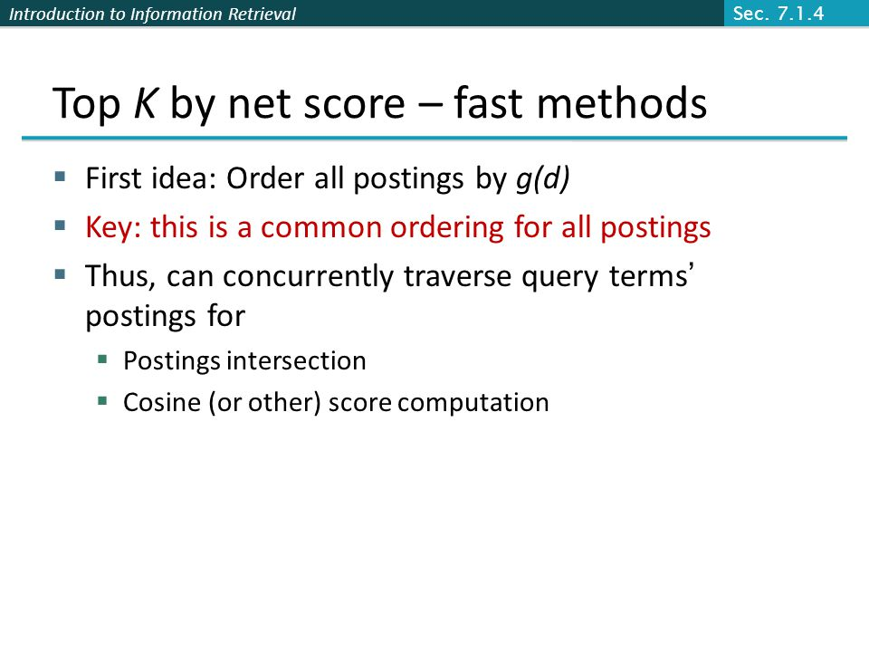 Introduction to Information Retrieval Top K by net score – fast methods  First idea: Order all postings by g(d)  Key: this is a common ordering for all postings  Thus, can concurrently traverse query terms' postings for  Postings intersection  Cosine (or other) score computation Sec.