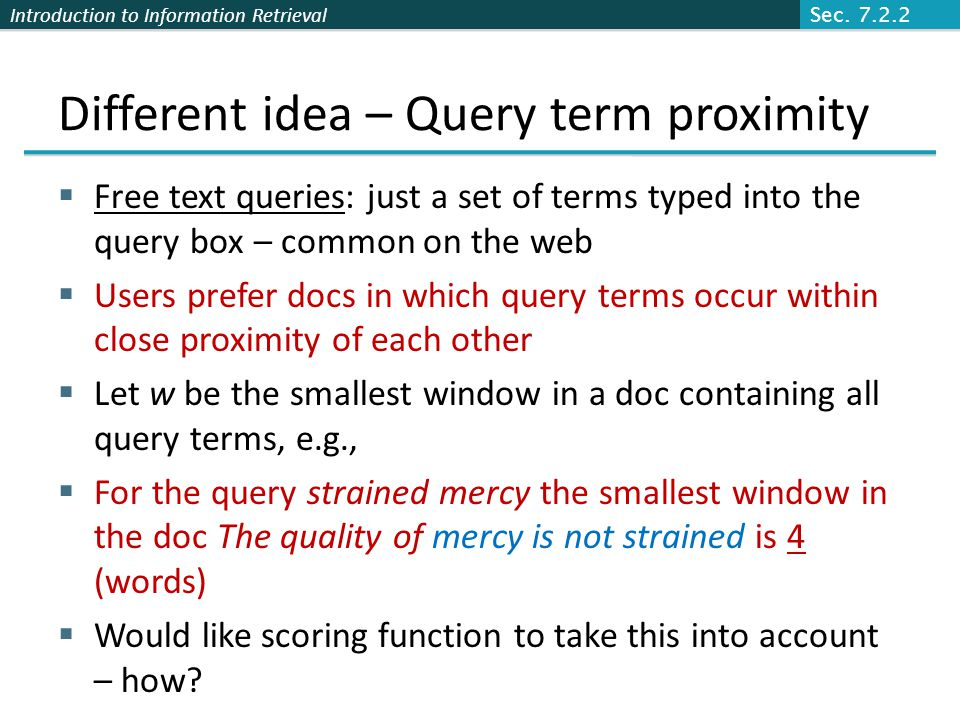 Introduction to Information Retrieval Different idea – Query term proximity  Free text queries: just a set of terms typed into the query box – common on the web  Users prefer docs in which query terms occur within close proximity of each other  Let w be the smallest window in a doc containing all query terms, e.g.,  For the query strained mercy the smallest window in the doc The quality of mercy is not strained is 4 (words)  Would like scoring function to take this into account – how.