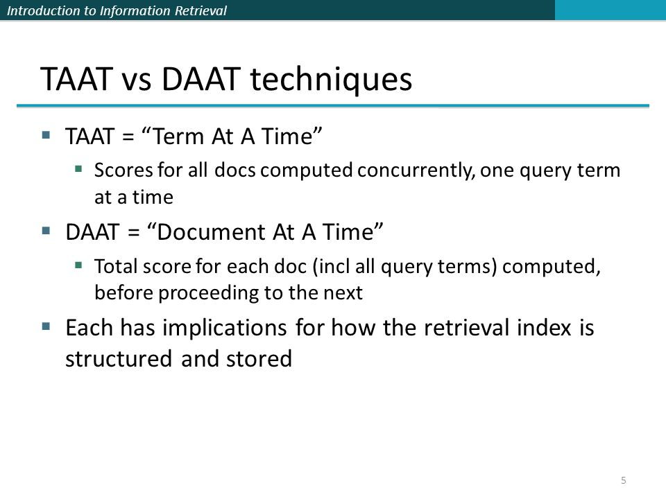 Introduction to Information Retrieval TAAT vs DAAT techniques  TAAT = Term At A Time  Scores for all docs computed concurrently, one query term at a time  DAAT = Document At A Time  Total score for each doc (incl all query terms) computed, before proceeding to the next  Each has implications for how the retrieval index is structured and stored 5