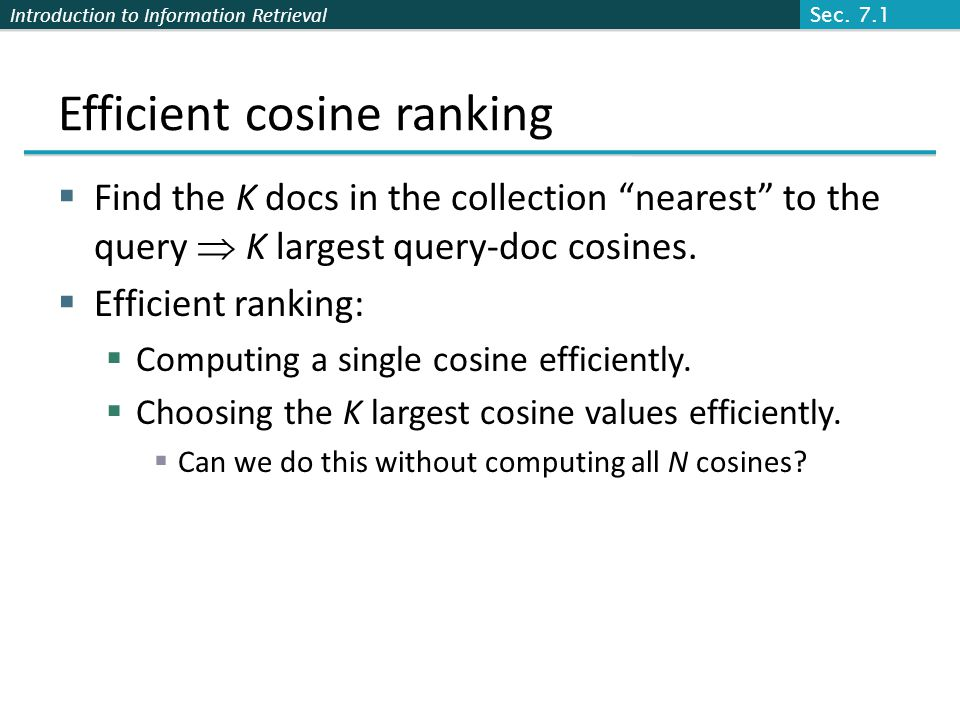 Introduction to Information Retrieval Efficient cosine ranking  Find the K docs in the collection nearest to the query  K largest query-doc cosines.